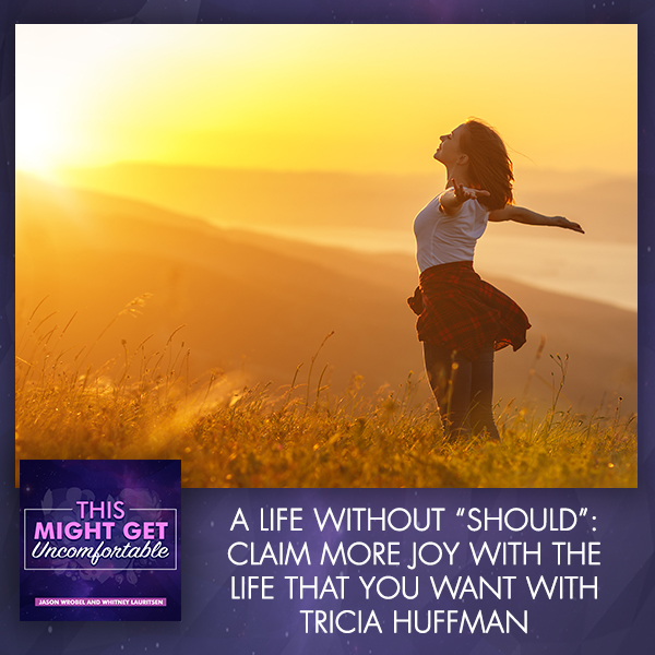 """A Life Without """"Should"""": Claim More Joy With The Life That You Want With Tricia Huffman"""