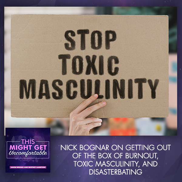Nick Bognar On Getting Out Of The Box Of Burnout, Toxic Masculinity, And Disasterbating
