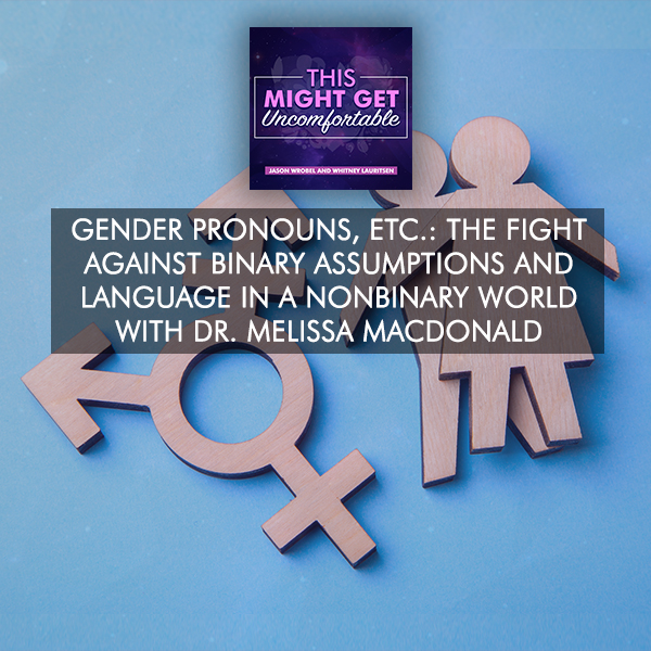 Gender Pronouns: The Fight Against Binary Assumptions And Language In A Nonbinary World With Dr. Melissa MacDonald