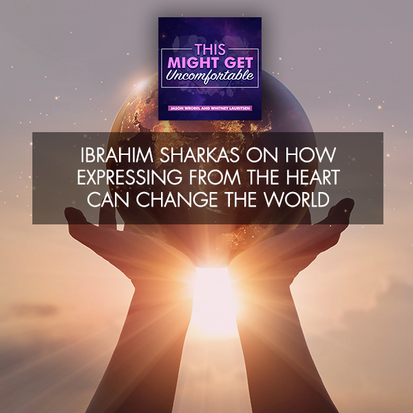 Ibrahim Sharkas On How Expressing From The Heart Can Change The World