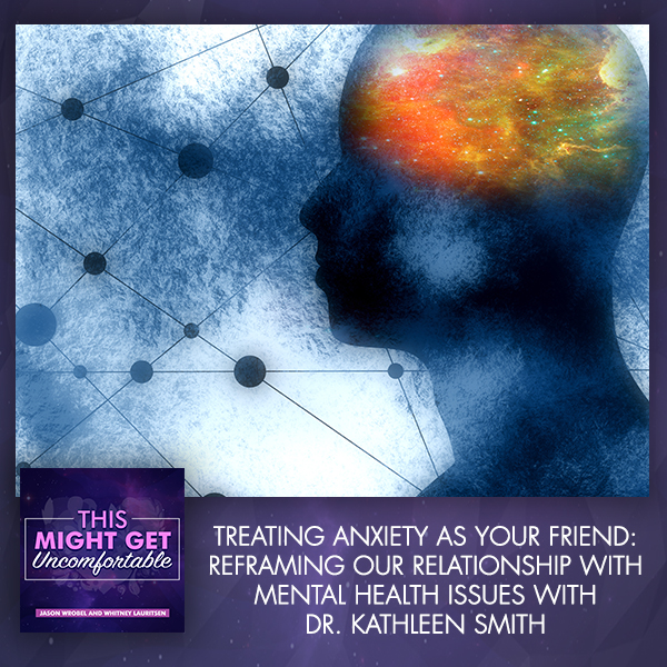 Treating Anxiety As Your Friend: Reframing Our Relationship With Mental Health Issues With Dr. Kathleen Smith