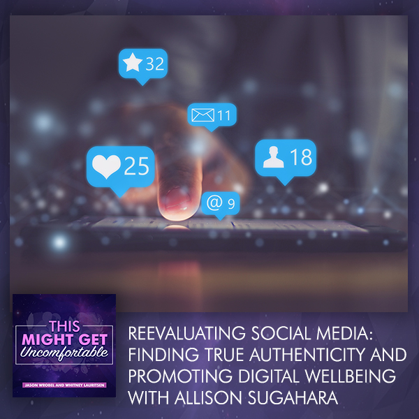 Reevaluating Social Media: Finding True Authenticity And Promoting Digital Well-being With Allison Sugahara