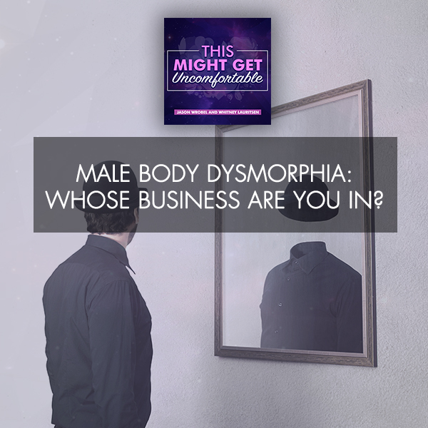 Male Body Dysmorphia: Whose Business Are You In?