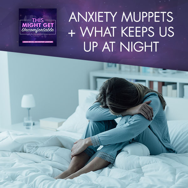 Anxiety Muppets + What Keeps Us Up At Night