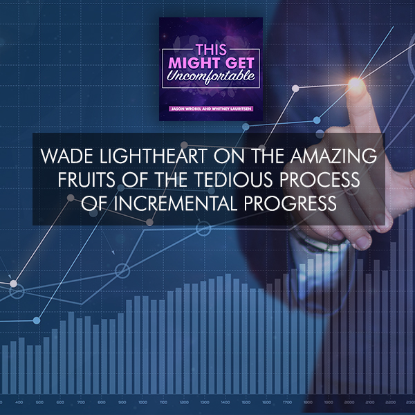 Wade Lightheart On The Amazing Fruits Of The Tedious Process Of Incremental Progress