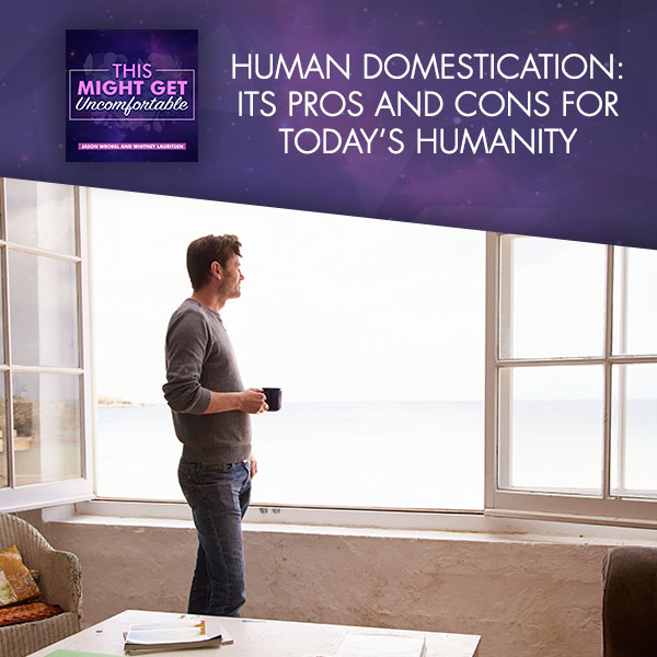 Human Domestication: Its Pros And Cons For Today's Humanity