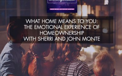 What Home Means To You: The Emotional Experience Of Homeownership With Sherri And John Monte