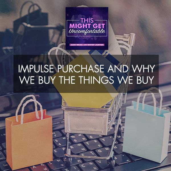 Impulse Purchases And Why We Buy The Things We Buy