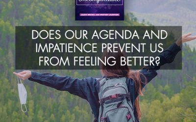 Does Our Agenda And Impatience Prevent Us From Feeling Better?