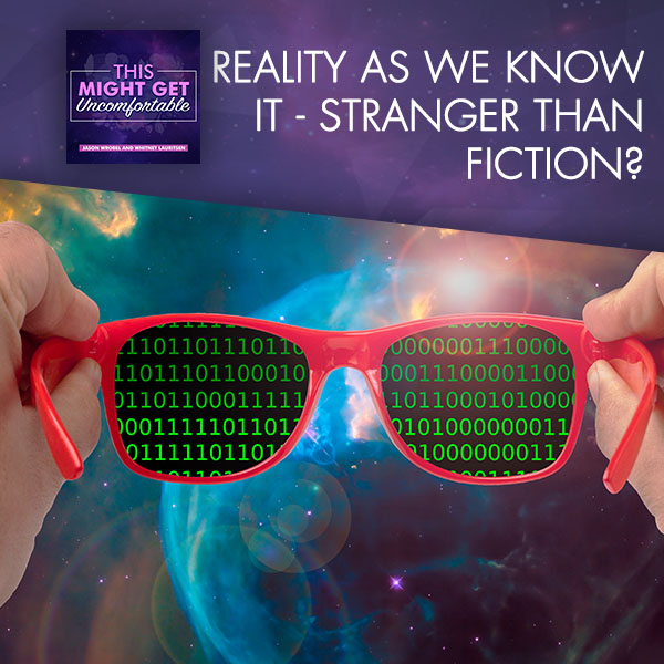 Reality As We Know It – Stranger Than Fiction?
